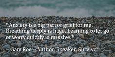 """""""Anxiety is a big part of grief for me. Breathing deeply is huge. Learning to let go of worry quickly is massive."""""""