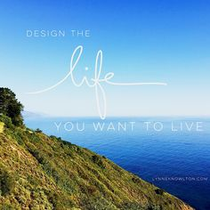 Design the life YOU want to live via @lynneknowlton