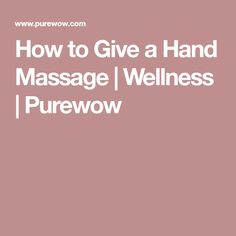 How to Give a Hand Massage   Wellness   Purewow