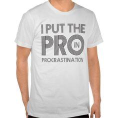 Procrastination T Shirts. get it on : http://www.zazzle.com/procrastination_t_shirts-235096784855205830?rf=238054403704815742