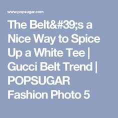 The Belt's a Nice Way to Spice Up a White Tee   Gucci Belt Trend   POPSUGAR Fashion Photo 5