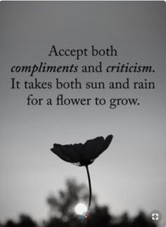 Accept both Compliments and Criticism. It takes both sun and rain for a flower to grow. quotes quotes about life quotes about love quotes for teens quotes for work quotes god quotes motivation Quotable Quotes, Wisdom Quotes, True Quotes, Great Quotes, Encouragement Quotes, Good Day Quotes, Quotes Quotes, Fact Quotes, Quotations On Life