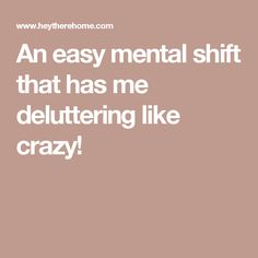 An easy mental shift that has me deluttering like crazy!