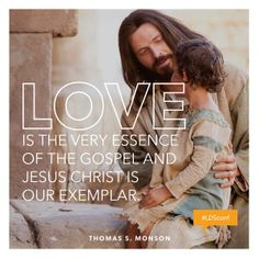 """LOVE is the very essence of the Gospel and Jesus Christ is our exemplar."" ~	Thomas S. Monson"