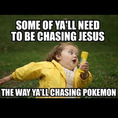 Some of y'all need to be chasing Jesus the way y'all chasing Pokemon.