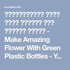 প্লাস্টিকের বোতল দিয়ে সুন্দর ফুল বানানো শিখুন - Make Amazing Flower With Green Plastic Bottles - YouTube