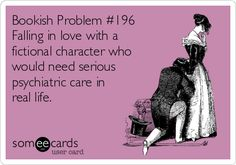 Falling in love with a fictional character who would need serious psychiatric care in real life.