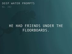 Odd Prompts for Odd Stories Text: He had friends under the floorboards.