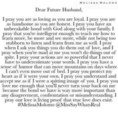 Dear Future Husband, You will be everything our Father allows you to be in my life. In the MIGHTY name of JESUS, AMEN! Future Husband Quotes, Prayer For Husband, To My Future Husband, Future Love Quotes, Fiance Quotes, Future Boyfriend, Bible Verses Quotes, Faith Quotes, Words Quotes