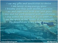 I use my gifts and sensitivities to thrive I am senior in my energy space I breathe and flow with stealthy precision I see and experience with ease and grace I love and live each moment with mindfulness I sing within the energy of a soul embrace I am the spirit at the center of my strength My peacefulness is my power place  #peacefulness