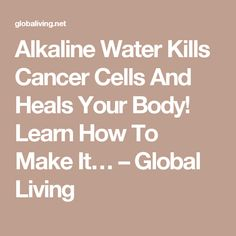 Alkaline Water Kills Cancer Cells And Heals Your Body! Learn How To Make It… – Global Living