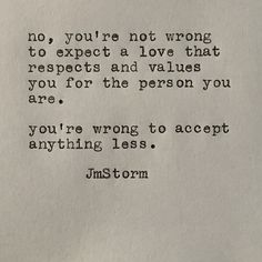 ˚°◦ღ No, you're not wrong to expect a love that respects and values you for the person you are.  You're wrong to accept anything less.  - JmStorm