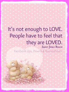 It's not enough to LOVE.  People have to feel that they are LOVED.  Saint John Bosco  https://www.facebook.com/UpsDownsRoundabouts/photos/p.927595967275144/927595967275144/?type=1&theater