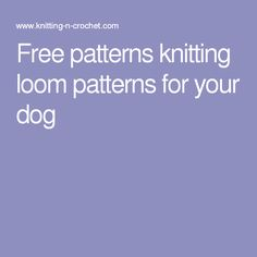 Free patterns knitting loom patterns for your dog