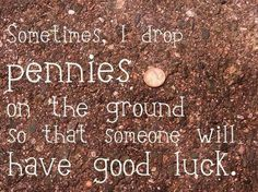 Sometimes, I drop pennies on the ground so that someone will have good luck.