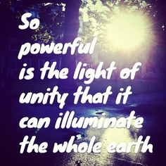 So powerful is the light of unity that it can illuminate the whole earth ...