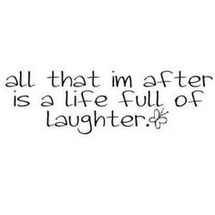 All that I'm after is a life full of Laughter. **Yes! Me lately...laughing every day. Brings me happiness!