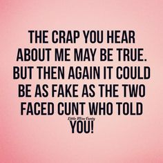 The crap you hear about me may be true.  But then again it could be as fake as the two faced CUNT who told you!