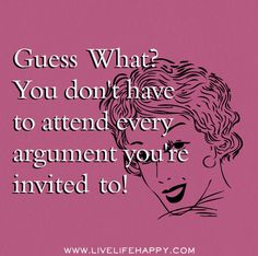 """""""Guess what? You don't have to attend every argument you're invited to!"""""""