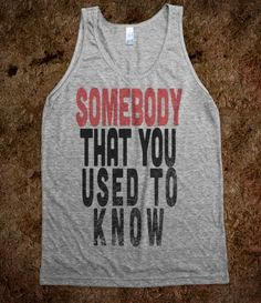 SOMEBODY THAT YOU USED TO KNOW