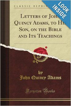 Letters of John Quincy Adams, to His Son, on the Bible and Its Teachings (Classic Reprint): John Quincy Adams: Amazon.com: Books