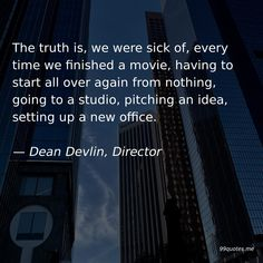The truth is, we were sick of, every time we finished a movie, having to start all over again from nothing, going to a studio, pitching an idea, setting up a new office. — Dean Devlin, Director Godzilla Franchise, Pirate Movies, Sound Stage, We Movie, Time Quotes, Great Leaders, What Is Like, In Hollywood, Filmmaking