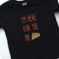 A personal favorite from my Etsy shop https://www.etsy.com/listing/489226407/im-here-for-the-pie-tshirt-bodysuit