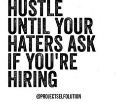 Hustle until your haters ask if you're hiring.