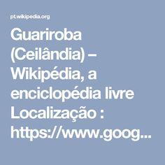 Guariroba (Ceilândia) – Wikipédia, a enciclopédia livre  Localização :  https://www.google.com.br/maps/search/guariroba/@-15.8336993,-48.1196161,3879m/data=!3m1!1e3?hl=pt-BR