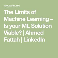 The Limits of Machine Learning – Is your ML Solution Viable? | Ahmed Fattah | LinkedIn