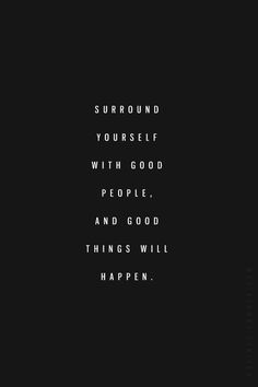 surround yourself with good people and good things will happen.