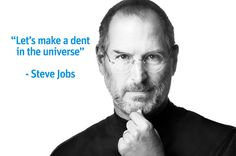 """""""Let's make a dent in the universe"""" - Steve Jobs"""