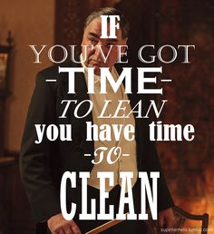 Mr Carson - If you've got time to lean, you have time to clean.
