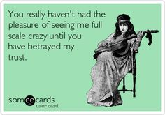 You really haven't had the pleasure of seeing me full scale crazy until you have betrayed my trust.