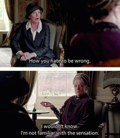 """How you hate to be wrong."" - ""I wouldn't know, I'm not familiar with the sensation."" Downton Abbey"