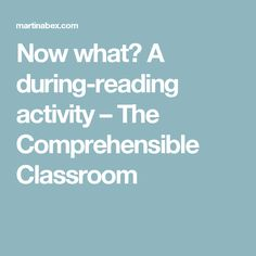 Now what? A during-reading activity – The Comprehensible Classroom