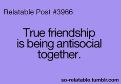 True friendship is being anti social together.