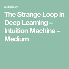 The Strange Loop in Deep Learning – Intuition Machine – Medium Machine Learning Book, Software, Deep Learning, Data Science, Intuition, Self, Mindfulness, Artificial Intelligence, Medium
