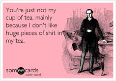 You're just not my cup of tea, mainly because I don't like huge pieces of shit in my tea.....one of my faves!!!! Lmao