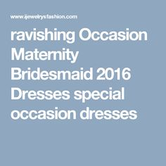 ravishing  Occasion Maternity Bridesmaid 2016 Dresses special occasion dresses