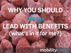 Why You Should Always Lead With Benefits (What's In It For Me?) | Mobility Rising