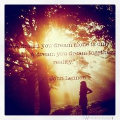 """""""A dream you dream alone is only a dream. A dream you dream together is reality""""- John Lennon. Via Spark & Thistle"""