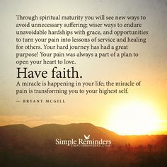 Through spiritual maturity you will see new ways to avoid unnecessary suffering; wiser ways to endure unavoidable hardships with grace, and opportunities to turn your pain into lessons of service and healing for others. Your hard journey has had a great purpose! Your pain was always a part of a plan to open your heart to love. Have faith. A...
