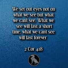 We set out eyes not on what we see but what we can't see. What we see will last a short time, what we can't see will last forever 2 Cor 4:18