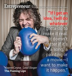 The Flaming Lips' Wayne Coyne on Reinventing the Music Industry |   For this iconoclastic rocker, there are no limits to how music can be packaged, delivered and consumed. | http://www.entrepreneur.com/article/219468