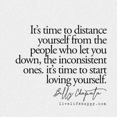 It's time to distance yourself from the people who let you down, the inconsistent ones. it's time to start loving yourself. LiveLifeHappy.com