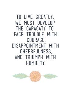 To live greatly, we must develop the capacity to face trouble with courage, disappointment with cheerfulness, and triumph with humility. We are your personal evolution system, 15 minutes a day towards a better you! Quotes To Live By Wise, Courage Quotes, Best Quotes, Funny Quotes, Quick Quotes, Intj, Words Quotes, Life Quotes, Sayings