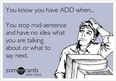 You know you have ADD when... You stop mid-sentence and have no idea what you are talking about or what to say next.