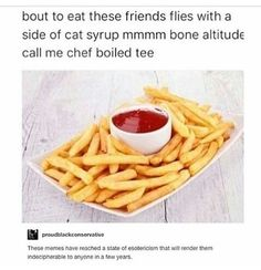 Translation: I am about to consume these fried potato sticks referred to as French fries with a small container of ketchup. Yum. Bon appetít. Call me Chef Boyardee.