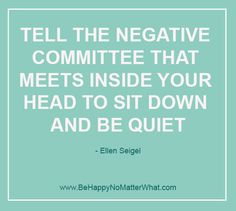 Tell the negative committee that meets inside your head to sit down and be quiet. Ellen Seigel  If you would like these delivered, one each day, to your inbox, sign up at: https://es175.infusionsoft.com/app/form/6f9be083172272fcfad54372671f9f67